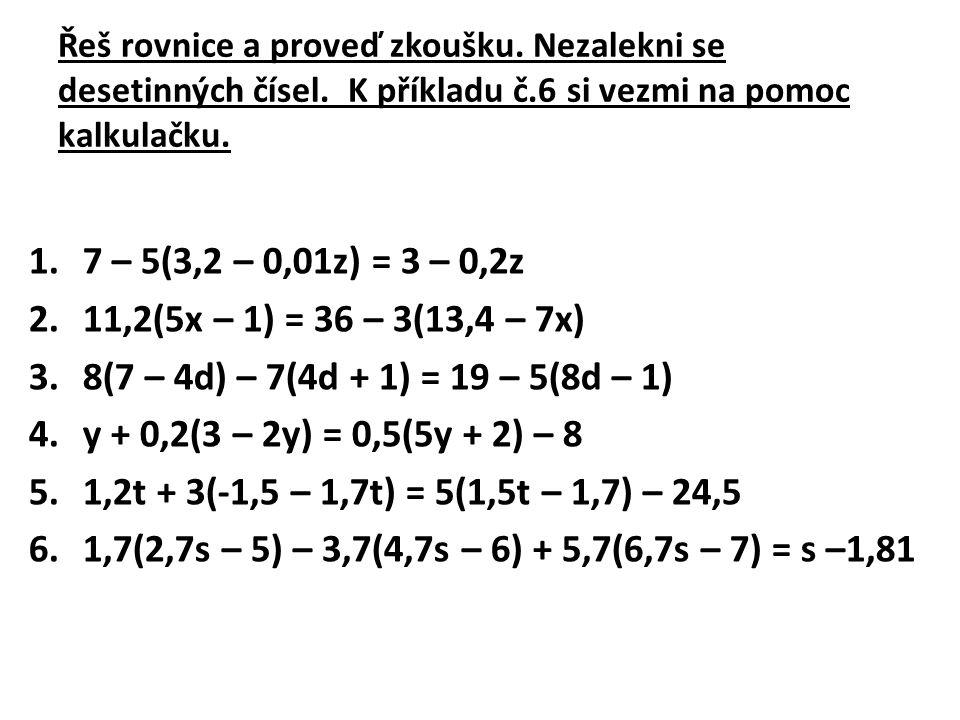 Řeš rovnice a proveď zkoušku. Nezalekni se desetinných čísel
