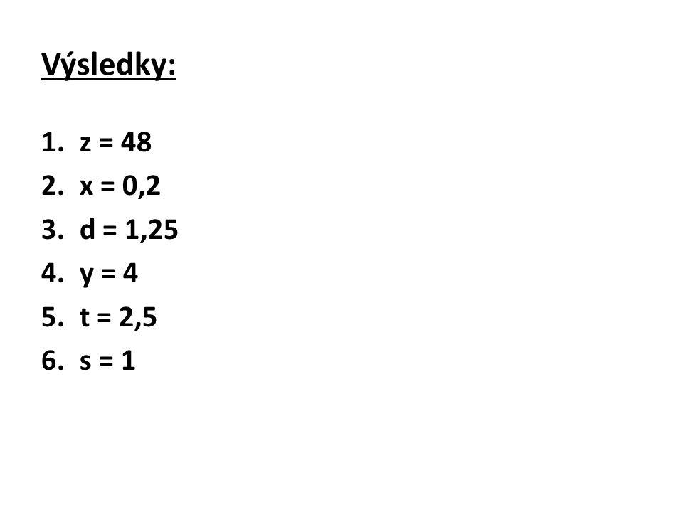 Výsledky: z = 48 x = 0,2 d = 1,25 y = 4 t = 2,5 s = 1