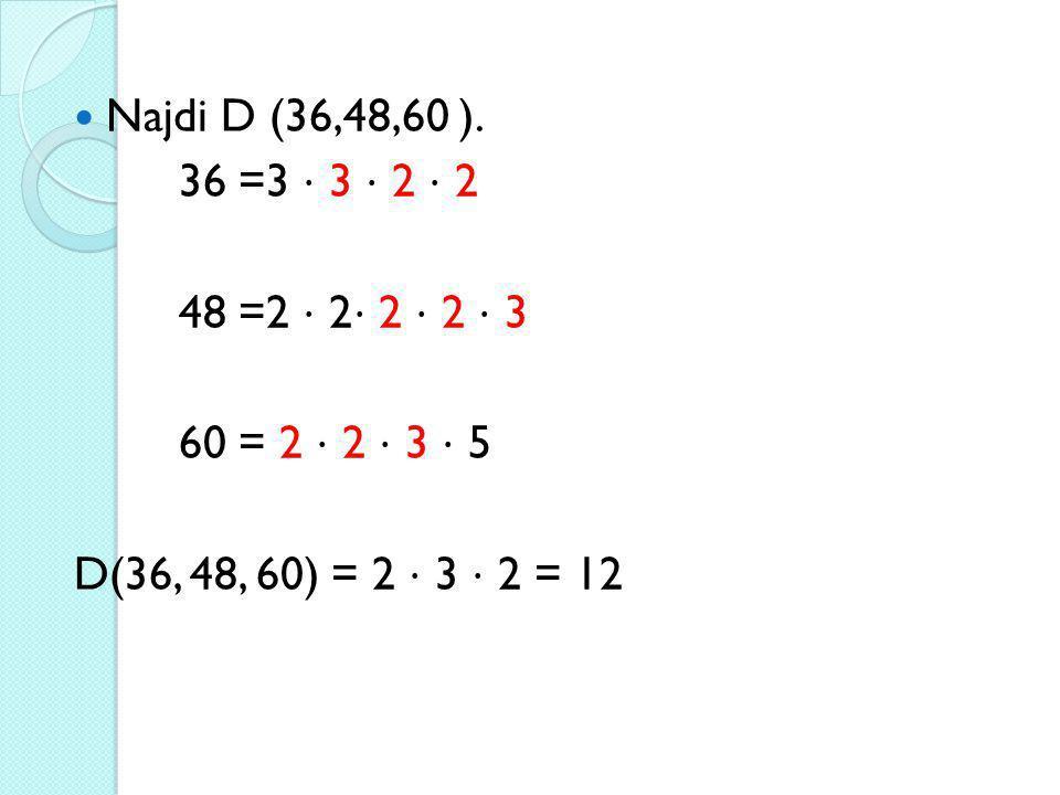 Najdi D (36,48,60 ). 36 =3 ⋅ 3 ⋅ 2 ⋅ 2. 48 =2 ⋅ 2⋅ 2 ⋅ 2 ⋅ 3.