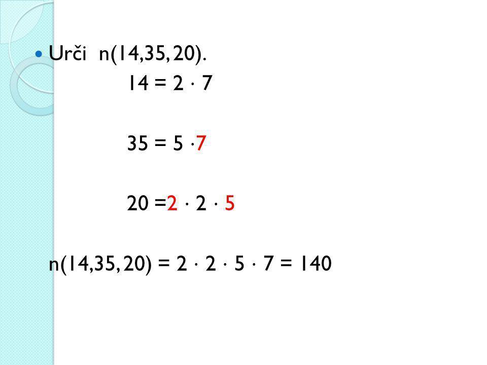 Urči n(14,35, 20). 14 = 2 ⋅ 7 35 = 5 ⋅7 20 =2 ⋅ 2 ⋅ 5 n(14,35, 20) = 2 ⋅ 2 ⋅ 5 ⋅ 7 = 140