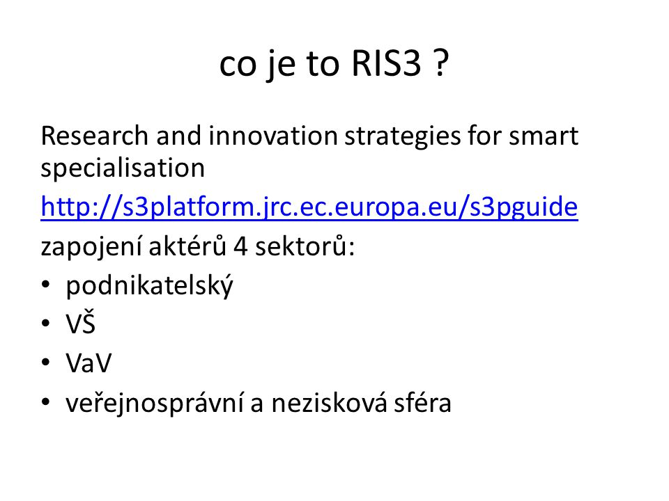 co je to RIS3 Research and innovation strategies for smart specialisation. http://s3platform.jrc.ec.europa.eu/s3pguide.