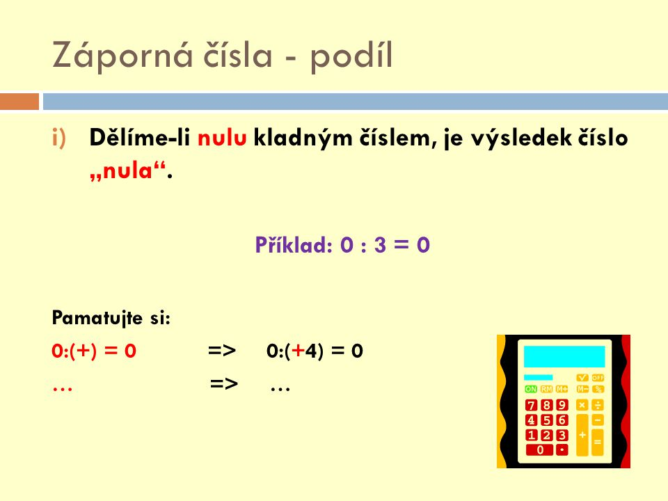 """Záporná čísla - podíl Dělíme-li nulu kladným číslem, je výsledek číslo """"nula . Příklad: 0 : 3 = 0."""