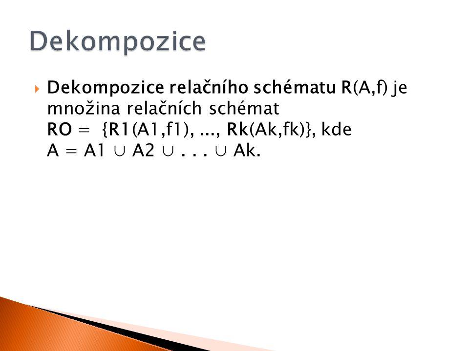Dekompozice Dekompozice relačního schématu R(A,f) je množina relačních schémat RO = {R1(A1,f1), ..., Rk(Ak,fk)}, kde A = A1 ∪ A2 ∪ . . . ∪ Ak.