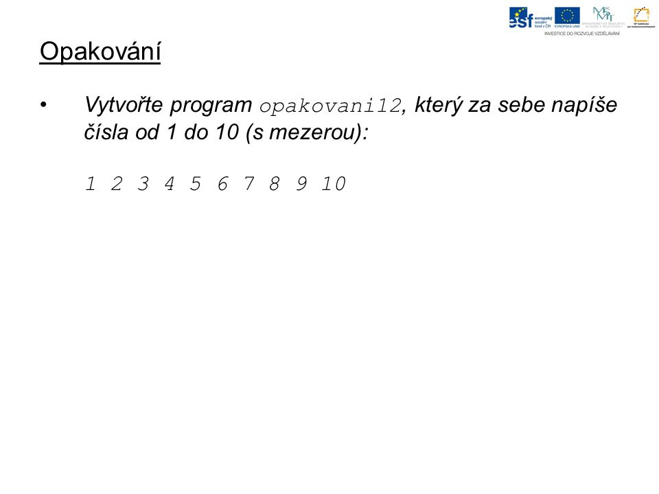 Opakování Vytvořte program opakovani12, který za sebe napíše čísla od 1 do 10 (s mezerou): 1 2 3 4 5 6 7 8 9 10.