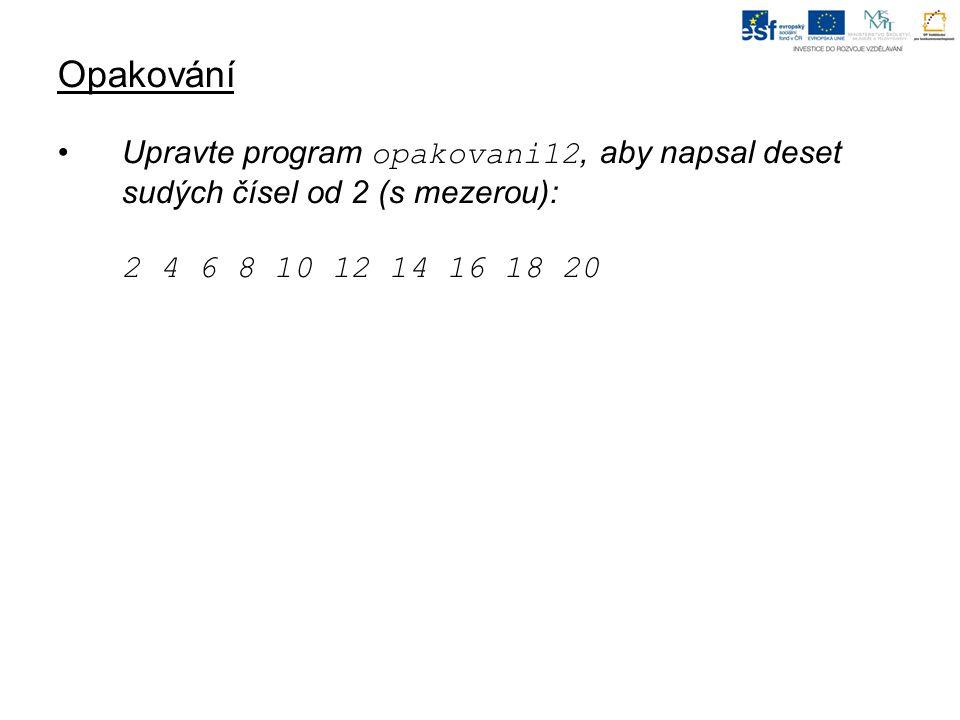 Opakování Upravte program opakovani12, aby napsal deset sudých čísel od 2 (s mezerou): 2 4 6 8 10 12 14 16 18 20.