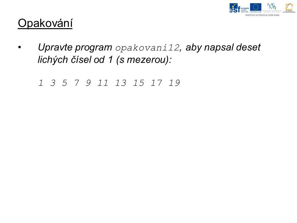Opakování Upravte program opakovani12, aby napsal deset lichých čísel od 1 (s mezerou): 1 3 5 7 9 11 13 15 17 19.