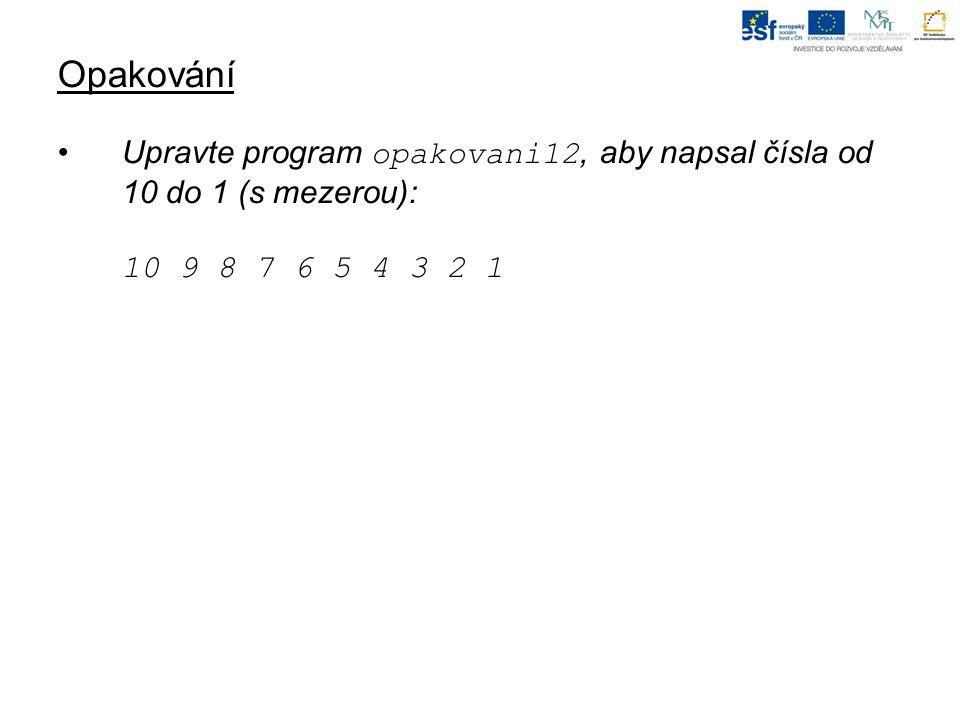 Opakování Upravte program opakovani12, aby napsal čísla od 10 do 1 (s mezerou): 10 9 8 7 6 5 4 3 2 1.