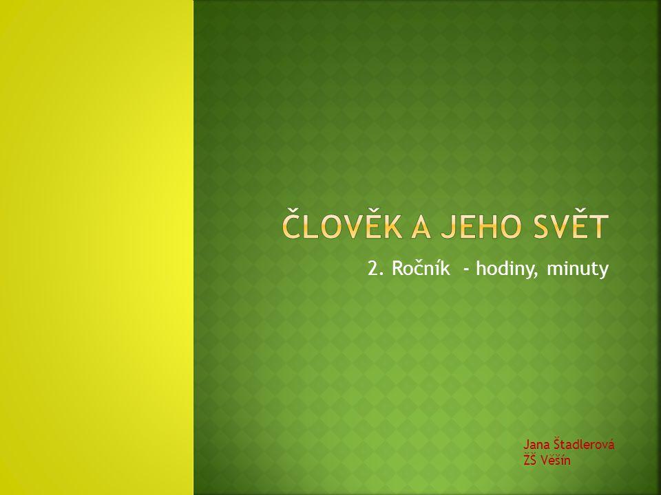 ČLOVĚK A JEHO SVĚT 2. Ročník - hodiny, minuty Jana Štadlerová ŽŠ Věšín