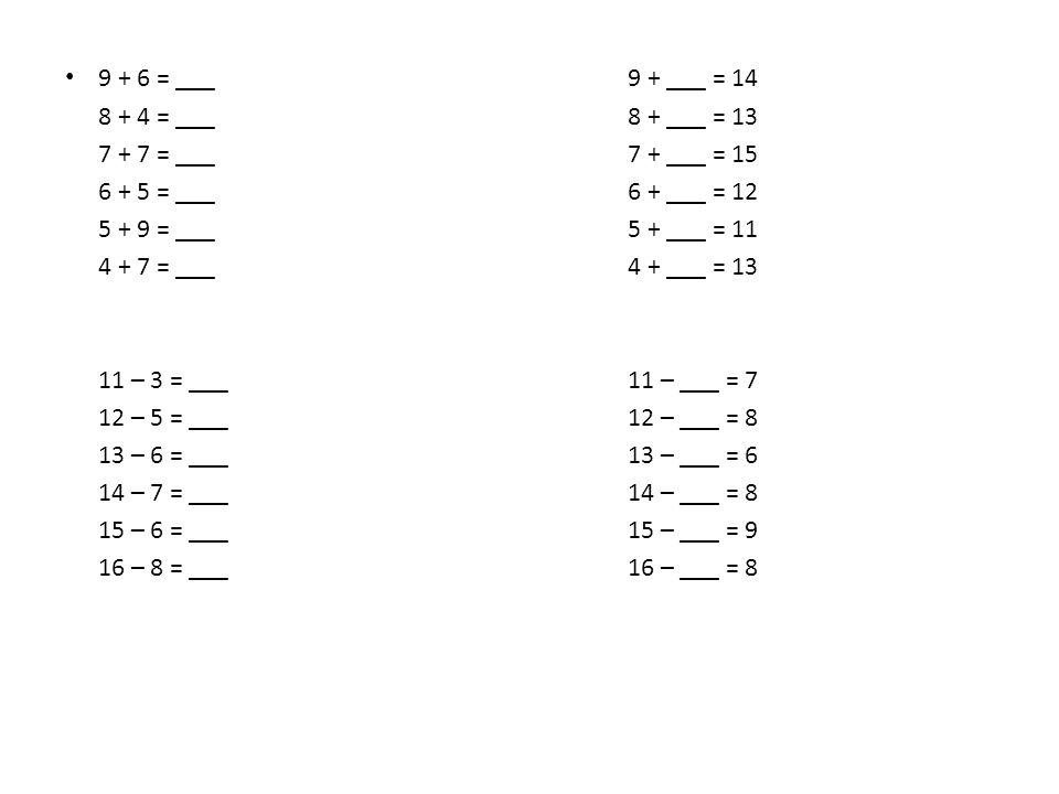 9 + 6 = ___ 9 + ___ = 14 8 + 4 = ___ 8 + ___ = 13. 7 + 7 = ___ 7 + ___ = 15. 6 + 5 = ___ 6 + ___ = 12.