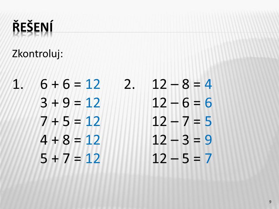 řešení Zkontroluj: 1. 6 + 6 = 12 2. 12 – 8 = 4. 3 + 9 = 12 12 – 6 = 6. 7 + 5 = 12 12 – 7 = 5.