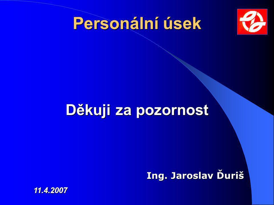 Personální úsek Děkuji za pozornost Ing. Jaroslav Ďuriš 11.4.2007