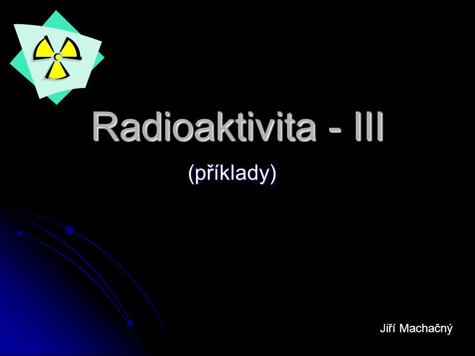 Radioaktivita - III (příklady) Jiří Machačný
