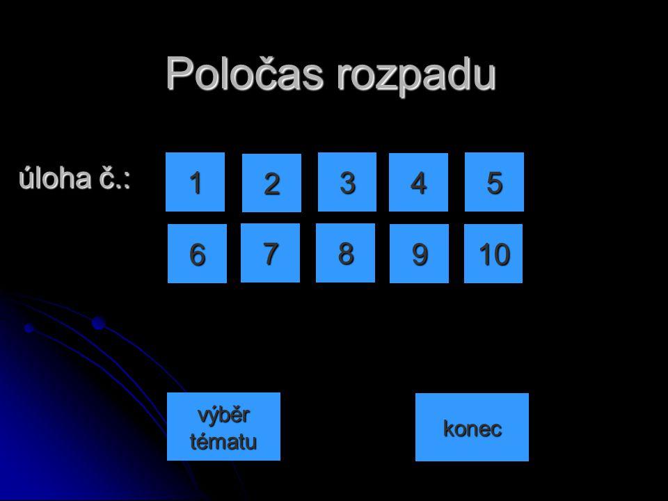Poločas rozpadu úloha č.: 1 2 3 4 5 6 7 8 9 10 výběr tématu konec