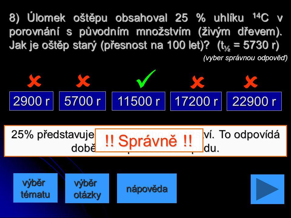 8) Úlomek oštěpu obsahoval 25 % uhlíku 14C v porovnání s původním množstvím (živým dřevem). Jak je oštěp starý (přesnost na 100 let) (t½ = 5730 r)