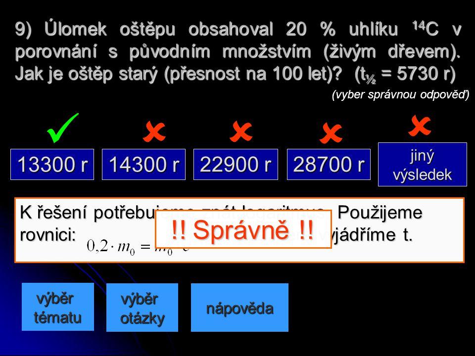 9) Úlomek oštěpu obsahoval 20 % uhlíku 14C v porovnání s původním množstvím (živým dřevem). Jak je oštěp starý (přesnost na 100 let) (t½ = 5730 r)
