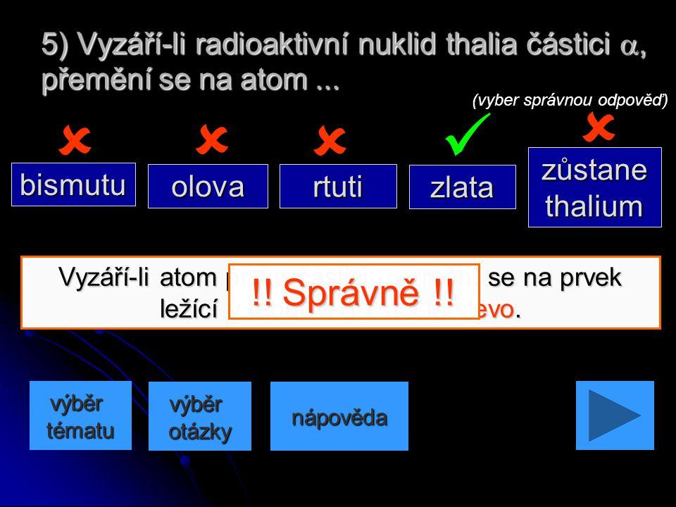5) Vyzáří-li radioaktivní nuklid thalia částici a, přemění se na atom ...