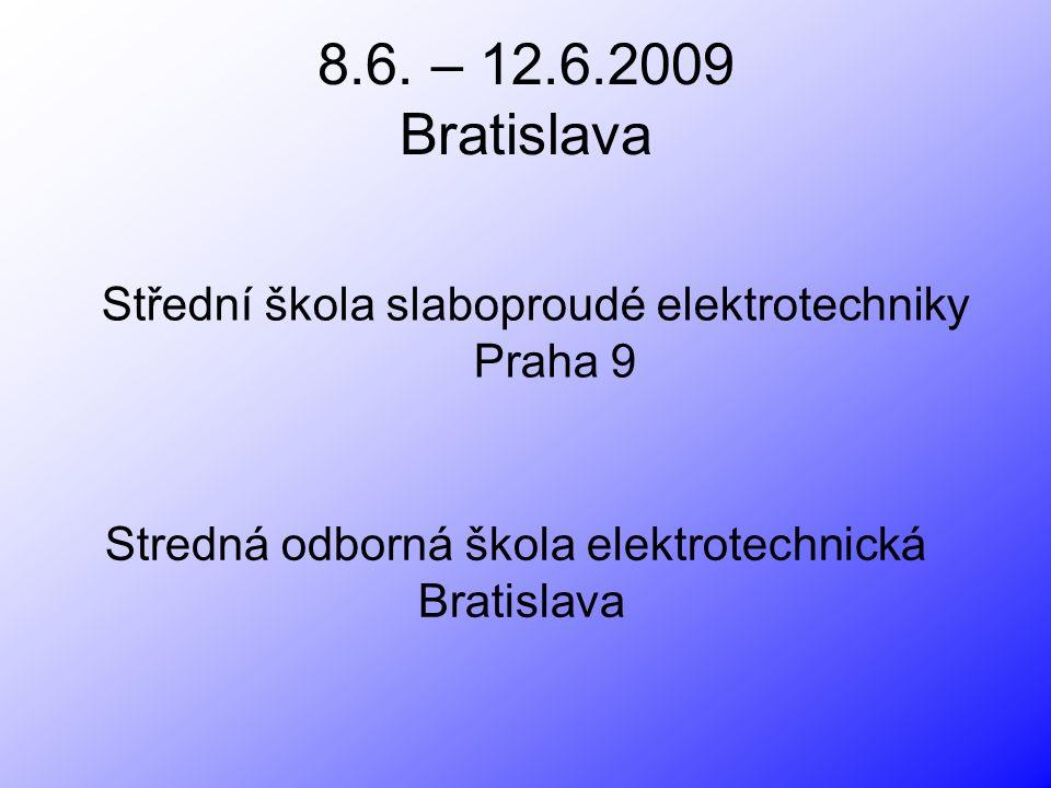8.6. – 12.6.2009 Bratislava Střední škola slaboproudé elektrotechniky Praha 9. Stredná odborná škola elektrotechnická.