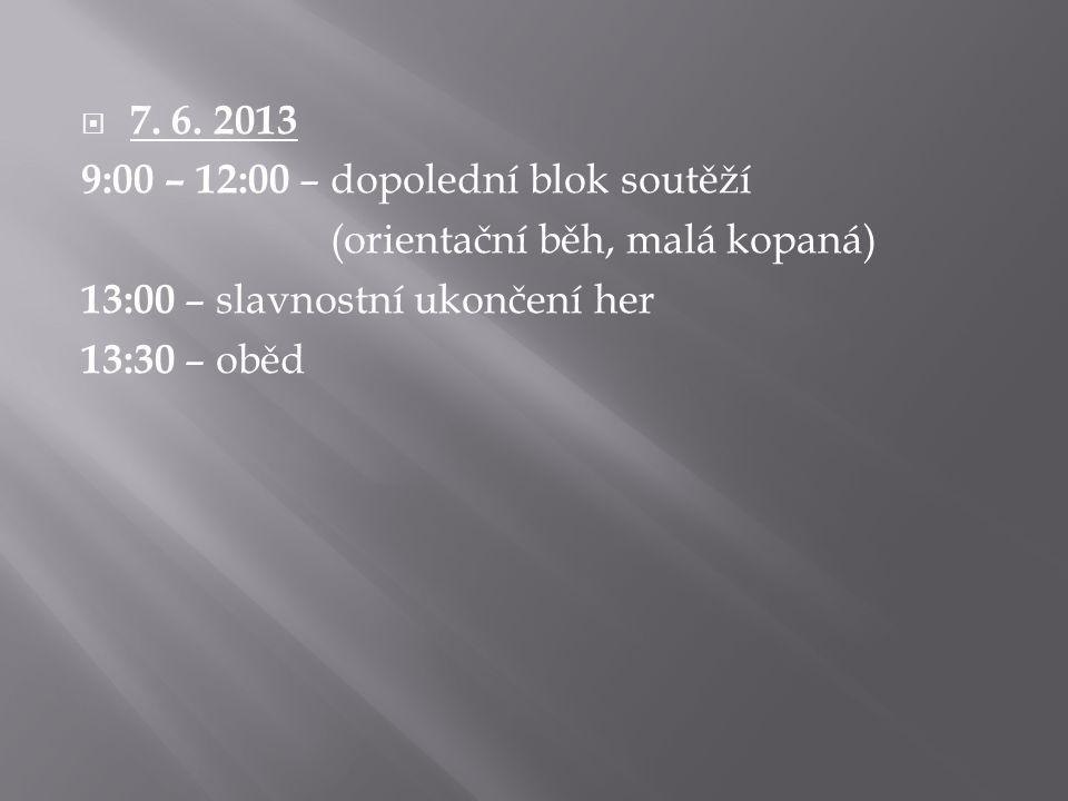 7. 6. 2013 9:00 – 12:00 – dopolední blok soutěží. (orientační běh, malá kopaná) 13:00 – slavnostní ukončení her.