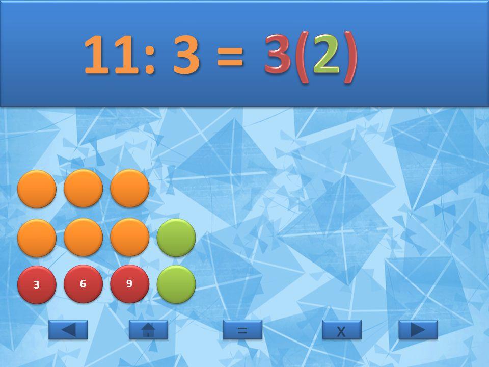 11: 3 = 3(2) 3 6 9 = x