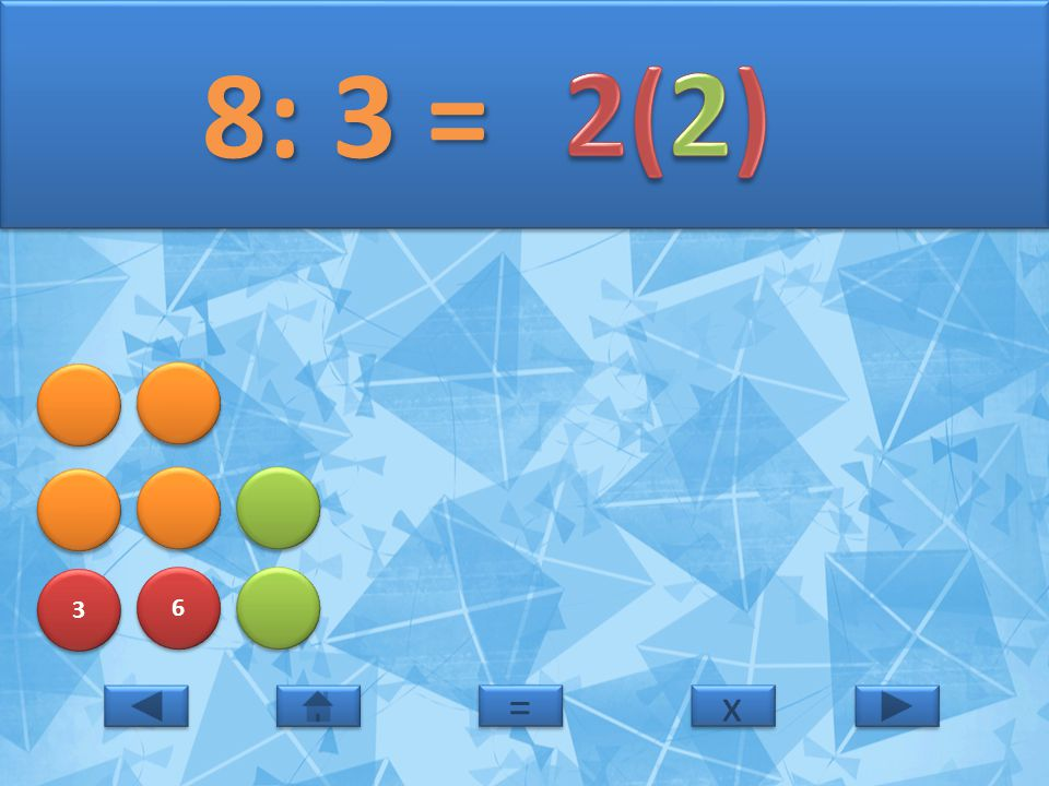 8: 3 = 2(2) 3 6 = x
