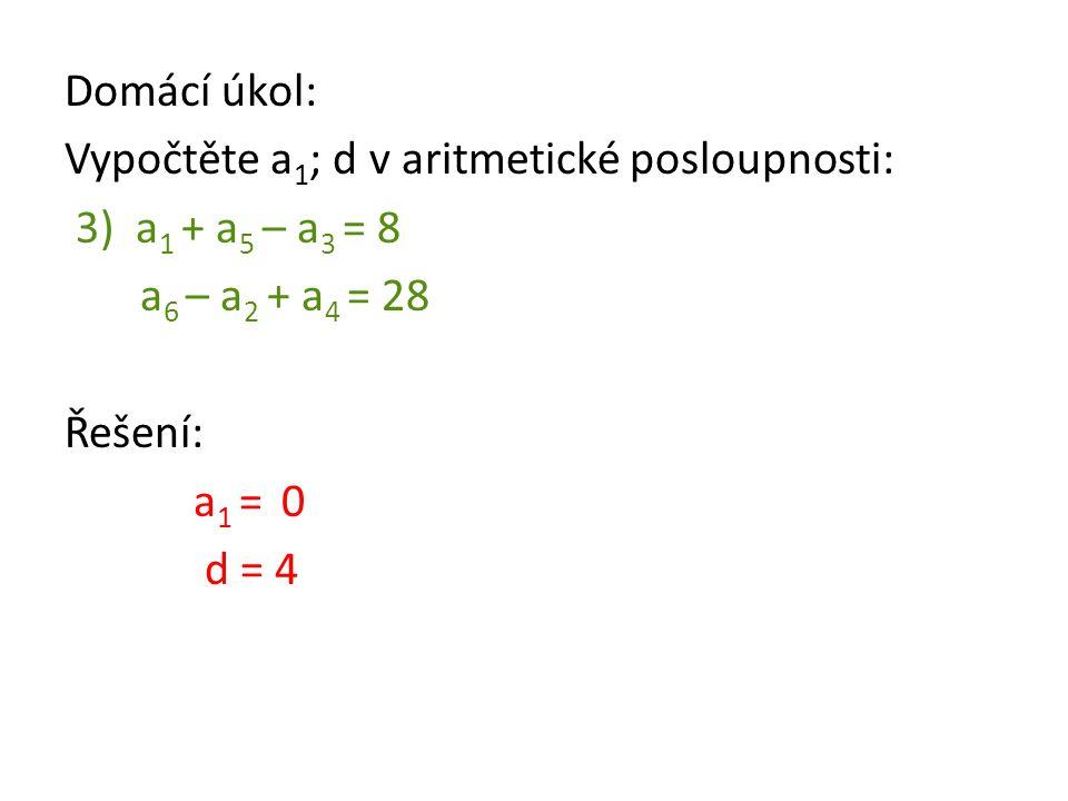 Domácí úkol: Vypočtěte a1; d v aritmetické posloupnosti: 3) a1 + a5 – a3 = 8. a6 – a2 + a4 = 28.