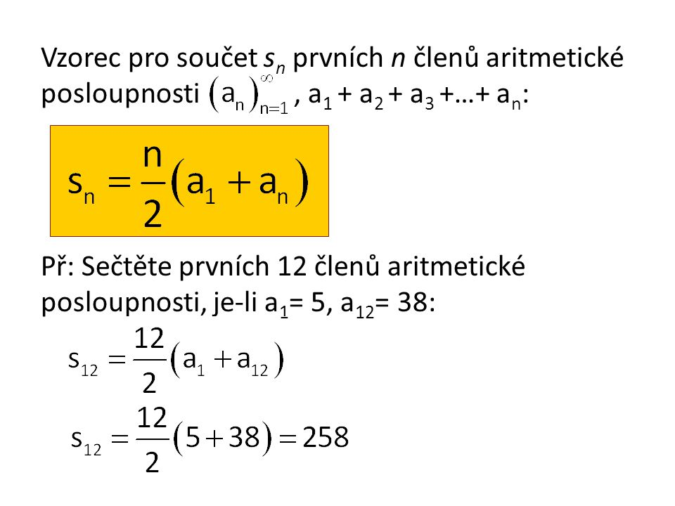 Vzorec pro součet sn prvních n členů aritmetické posloupnosti , a1 + a2 + a3 +…+ an: Př: Sečtěte prvních 12 členů aritmetické posloupnosti, je-li a1= 5, a12= 38: