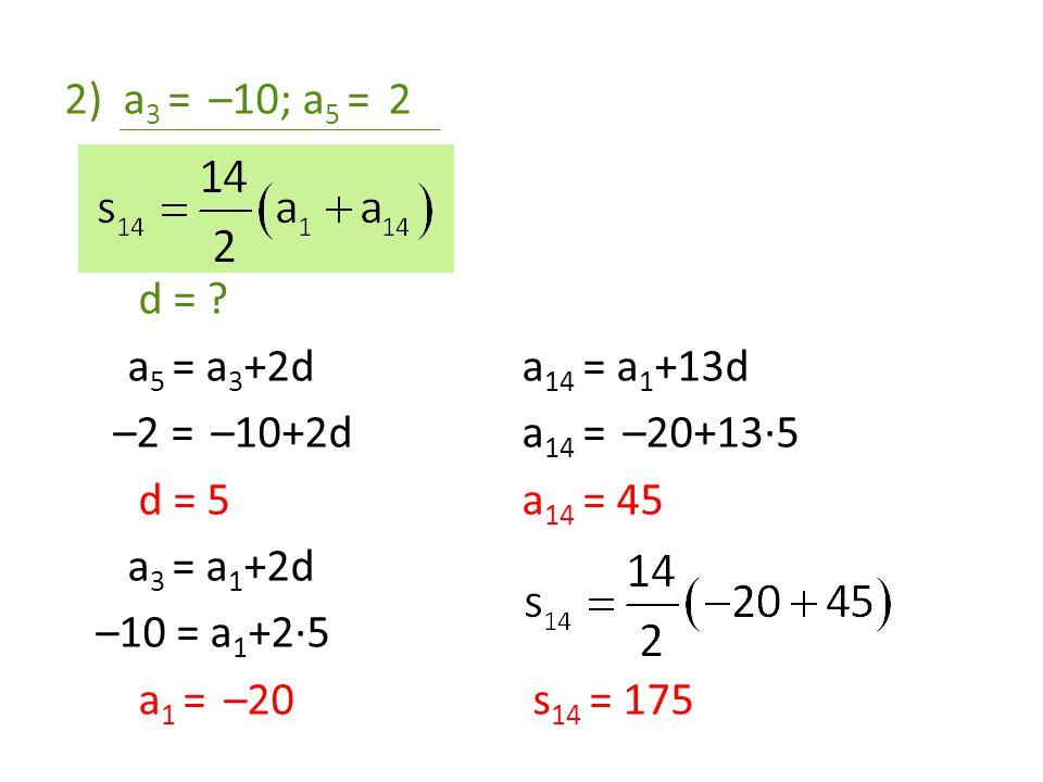 a3 = –10; a5 = 2 d = a5 = a3+2d. a14 = a1+13d. –2 = –10+2d. a14 = –20+13·5. d = 5. a14 = 45.