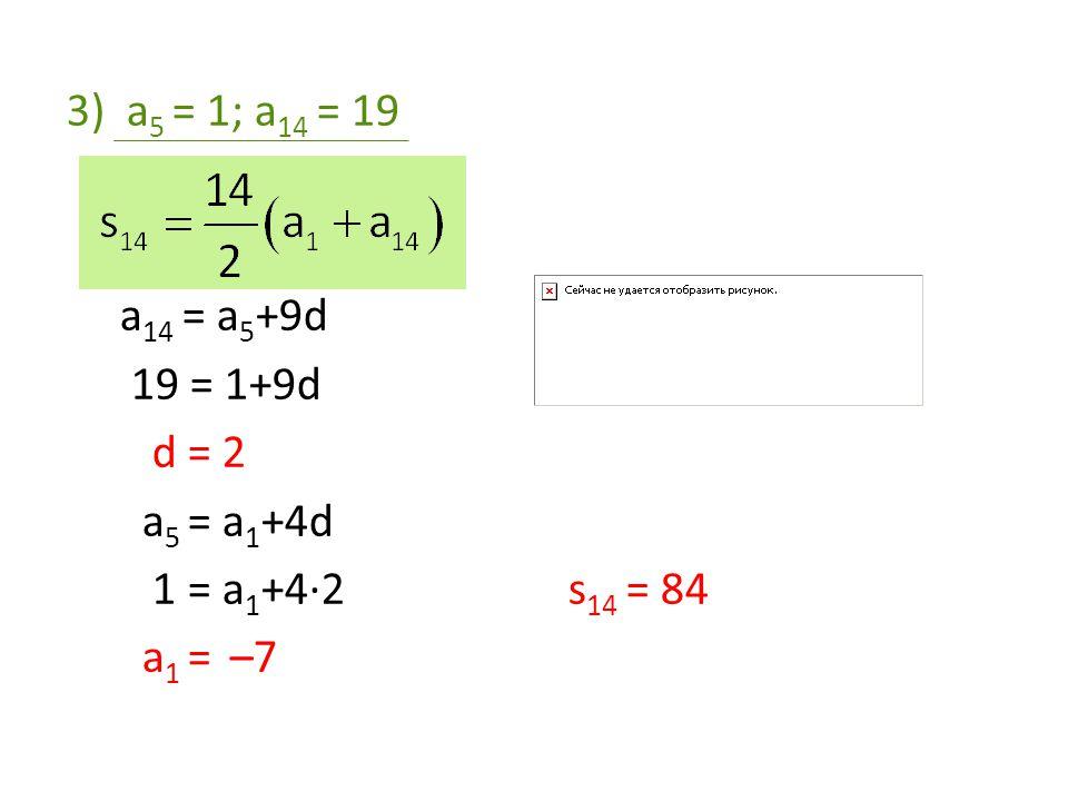 a5 = 1; a14 = 19 a14 = a5+9d 19 = 1+9d d = 2 a5 = a1+4d 1 = a1+4·2 s14 = 84 a1 = –7