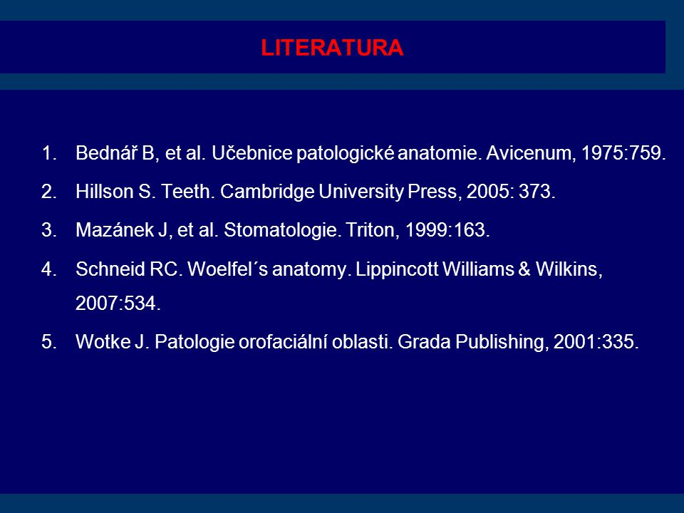 LITERATURA Bednář B, et al. Učebnice patologické anatomie. Avicenum, 1975:759. Hillson S. Teeth. Cambridge University Press, 2005: 373.