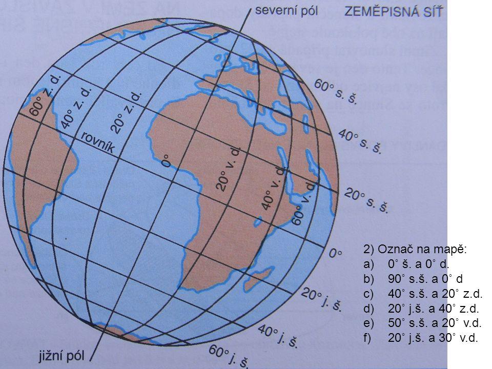 2) Označ na mapě: 0˚ š. a 0˚ d. 90˚ s.š. a 0˚ d. 40˚ s.š. a 20˚ z.d. 20˚ j.š. a 40˚ z.d. 50˚ s.š. a 20˚ v.d.
