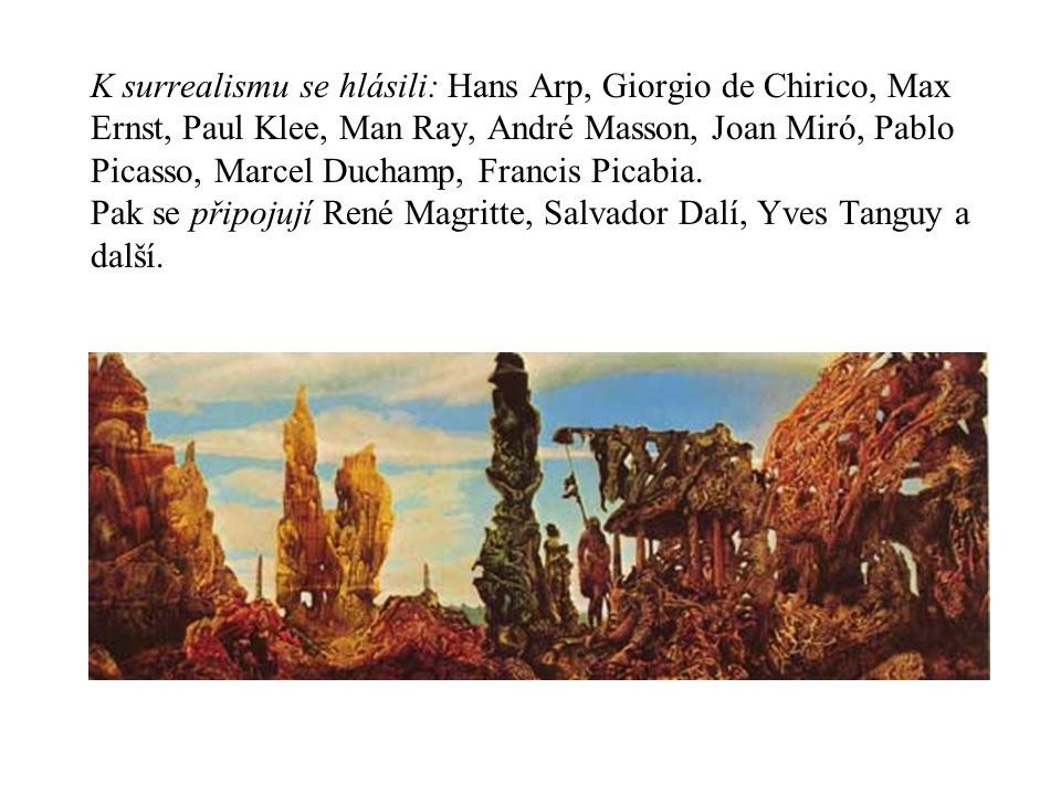 K surrealismu se hlásili: Hans Arp, Giorgio de Chirico, Max Ernst, Paul Klee, Man Ray, André Masson, Joan Miró, Pablo Picasso, Marcel Duchamp, Francis Picabia.