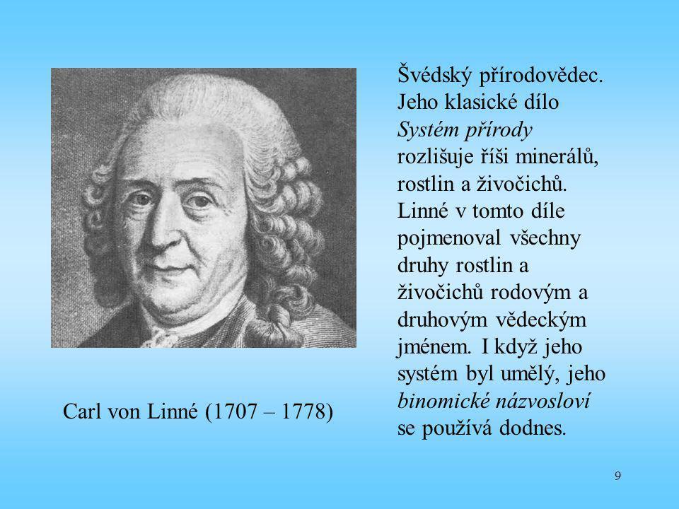 Švédský přírodovědec. Jeho klasické dílo Systém přírody rozlišuje říši minerálů, rostlin a živočichů. Linné v tomto díle pojmenoval všechny druhy rostlin a živočichů rodovým a druhovým vědeckým jménem. I když jeho systém byl umělý, jeho binomické názvosloví se používá dodnes.