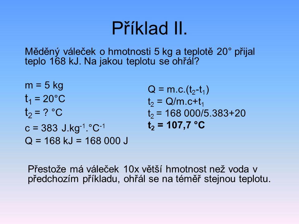 Příklad II. Měděný váleček o hmotnosti 5 kg a teplotě 20° přijal teplo 168 kJ. Na jakou teplotu se ohřál