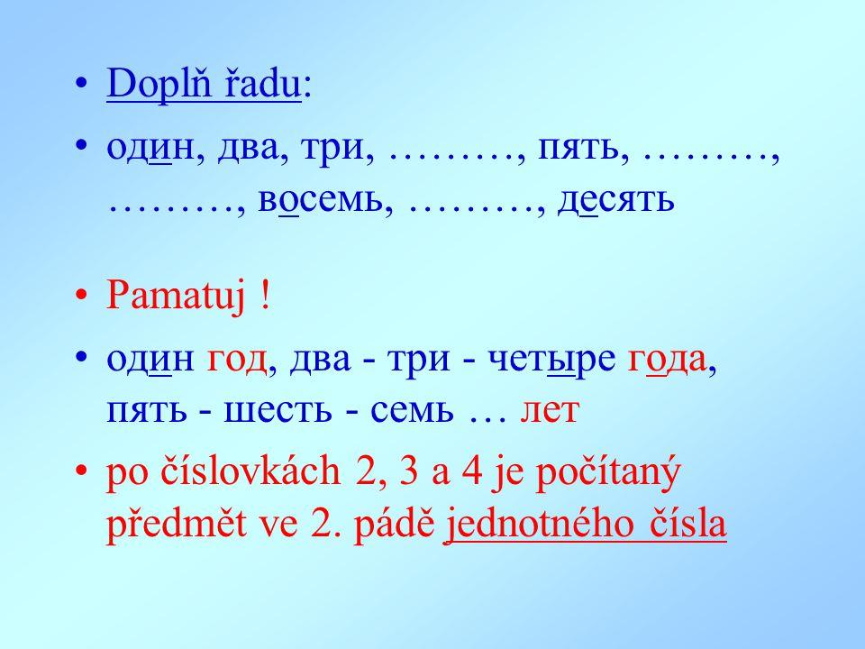 Doplň řadu: oдин, два, три, ………, пять, ………, ………, восемь, ………, десять. Pamatuj ! oдин гoд, два - три - четыре года, пять - шесть - семь … лет.