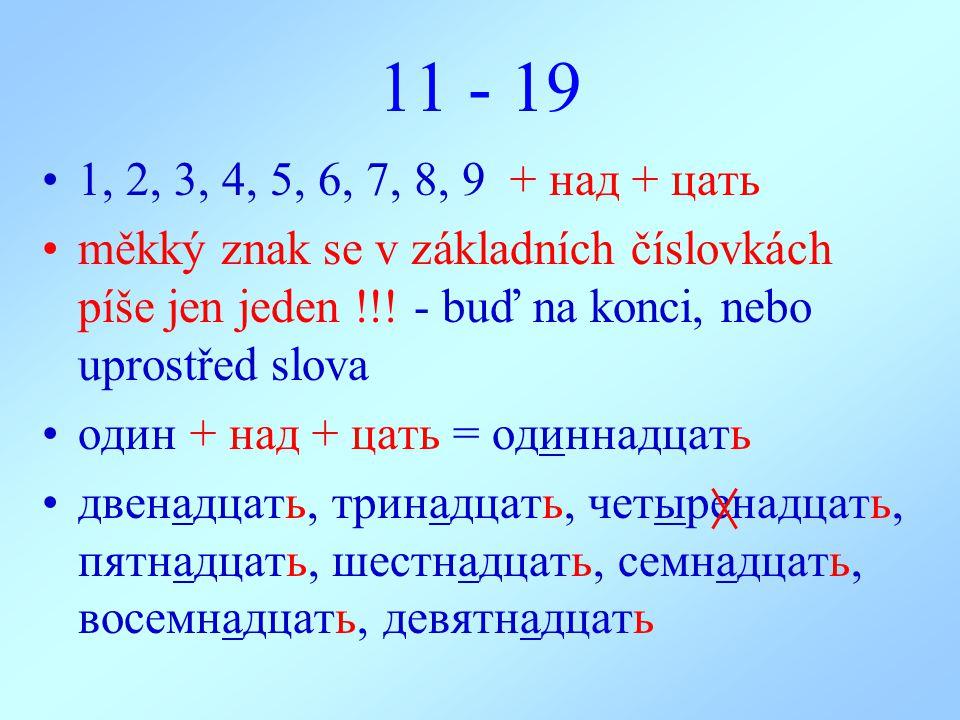 11 - 19 1, 2, 3, 4, 5, 6, 7, 8, 9 + над + цать. měkký znak se v základních číslovkách píše jen jeden !!! - buď na konci, nebo uprostřed slova.