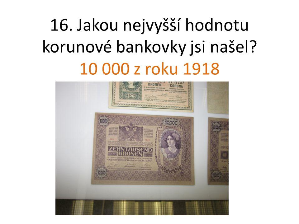16. Jakou nejvyšší hodnotu korunové bankovky jsi našel