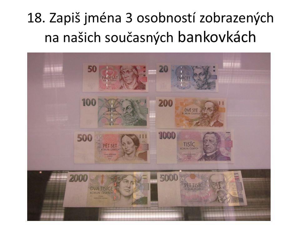 18. Zapiš jména 3 osobností zobrazených na našich současných bankovkách
