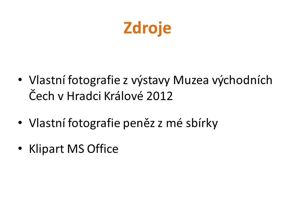 Zdroje Vlastní fotografie z výstavy Muzea východních Čech v Hradci Králové 2012. Vlastní fotografie peněz z mé sbírky.