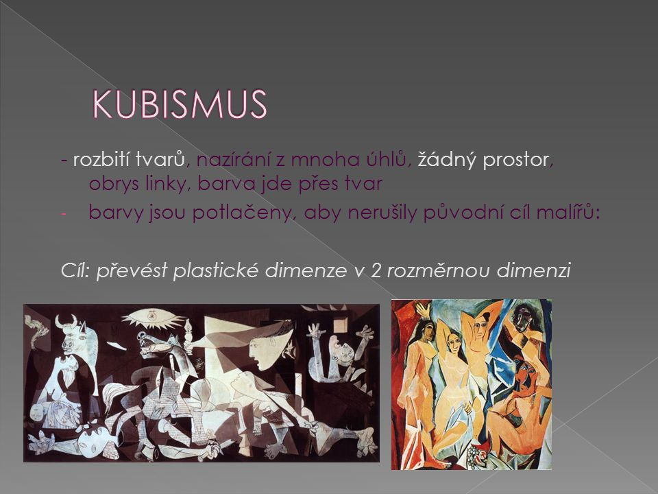 Kubismus - rozbití tvarů, nazírání z mnoha úhlů, žádný prostor, obrys linky, barva jde přes tvar.