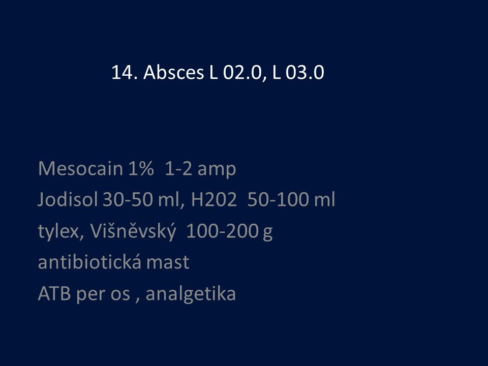 14. Absces L 02.0, L 03.0 Mesocain 1% 1-2 amp. Jodisol 30-50 ml, H202 50-100 ml. tylex, Višněvský 100-200 g.
