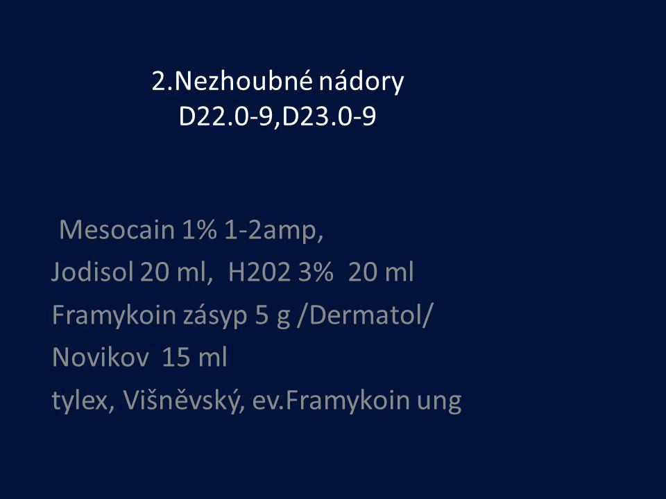 2.Nezhoubné nádory D22.0-9,D23.0-9 Mesocain 1% 1-2amp, Jodisol 20 ml, H202 3% 20 ml. Framykoin zásyp 5 g /Dermatol/
