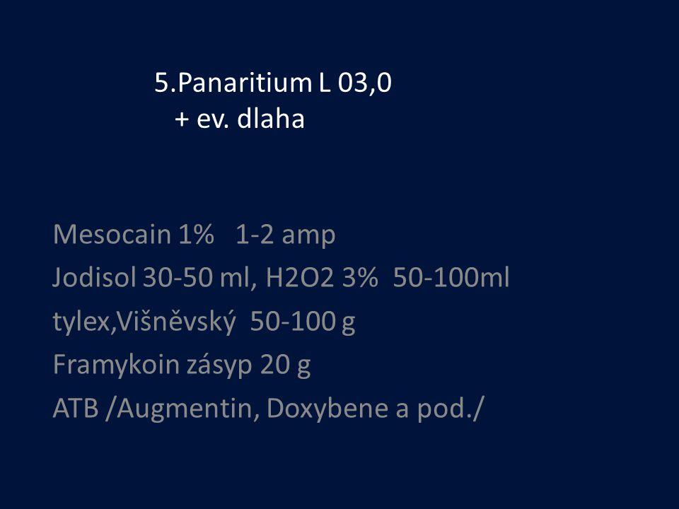 5.Panaritium L 03,0 + ev. dlaha Mesocain 1% 1-2 amp. Jodisol 30-50 ml, H2O2 3% 50-100ml. tylex,Višněvský 50-100 g.