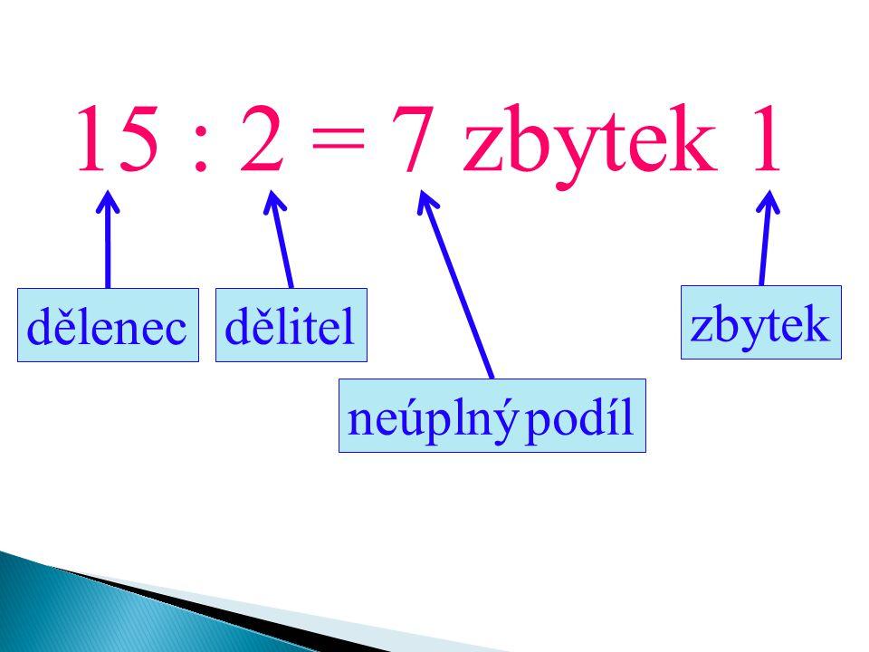 15 : 2 = 7 zbytek 1 dělenec dělitel neúplný podíl zbytek