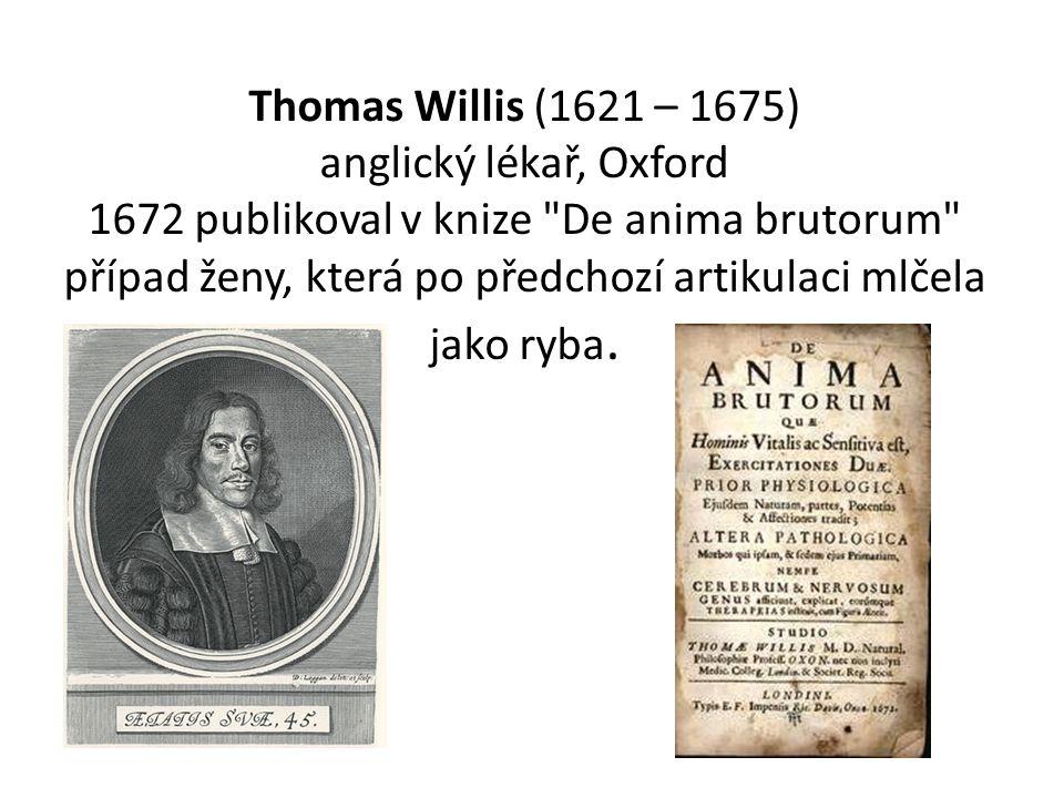 Thomas Willis (1621 – 1675) anglický lékař, Oxford 1672 publikoval v knize De anima brutorum případ ženy, která po předchozí artikulaci mlčela jako ryba.
