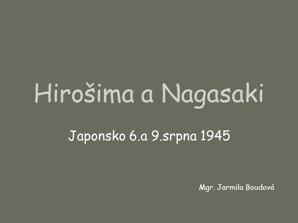 Hirošima a Nagasaki Japonsko 6.a 9.srpna 1945 Mgr. Jarmila Boudová