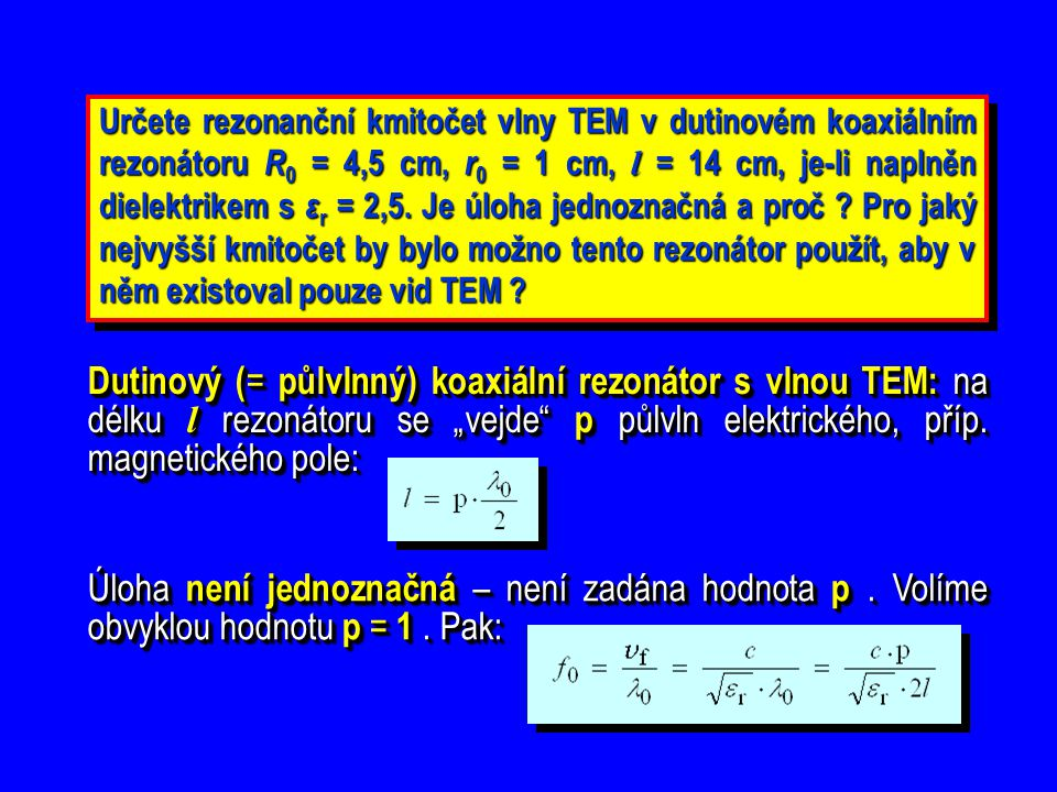 Určete rezonanční kmitočet vlny TEM v dutinovém koaxiálním rezonátoru R0 = 4,5 cm, r0 = 1 cm, l = 14 cm, je-li naplněn dielektrikem s εr = 2,5. Je úloha jednoznačná a proč Pro jaký nejvyšší kmitočet by bylo možno tento rezonátor použít, aby v něm existoval pouze vid TEM