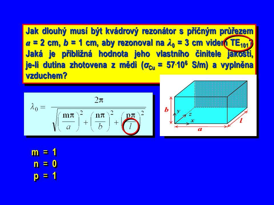 Jak dlouhý musí být kvádrový rezonátor s příčným průřezem a = 2 cm, b = 1 cm, aby rezonoval na λ0 = 3 cm videm TE101 Jaká je přibližná hodnota jeho vlastního činitele jakosti, je-li dutina zhotovena z mědi (σCu = 57.106 S/m) a vyplněna vzduchem