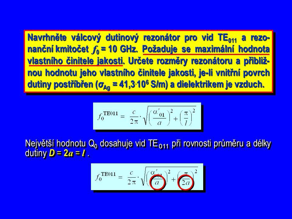 Navrhněte válcový dutinový rezonátor pro vid TE011 a rezo-nanční kmitočet f0 = 10 GHz. Požaduje se maximální hodnota vlastního činitele jakosti. Určete rozměry rezonátoru a přibliž-nou hodnotu jeho vlastního činitele jakosti, je-li vnitřní povrch dutiny postříbřen (σAg = 41,3.106 S/m) a dielektrikem je vzduch.