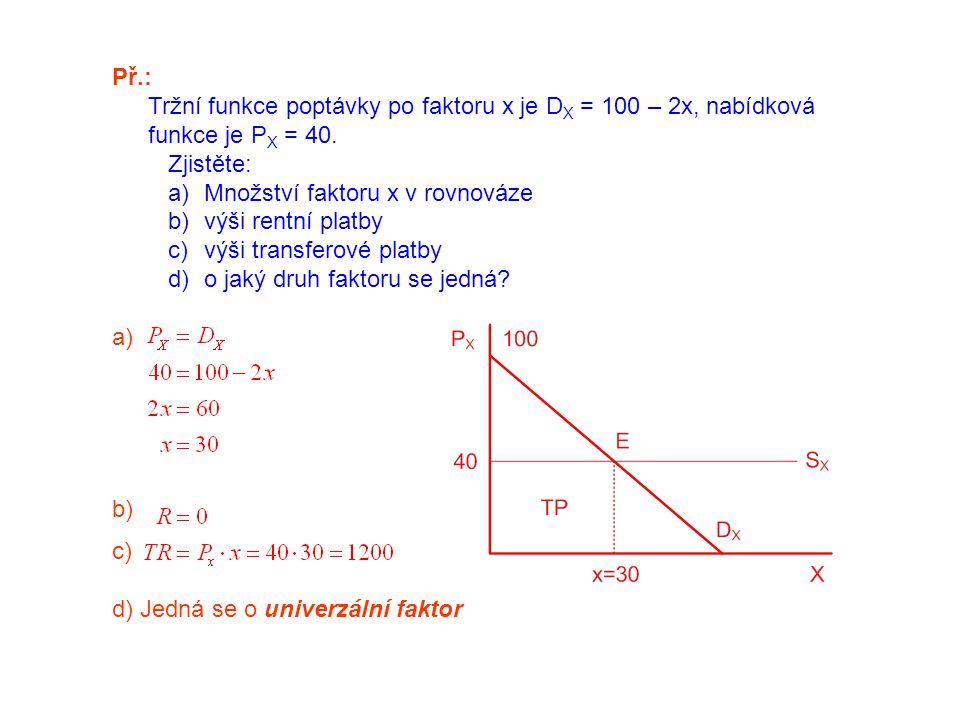 Př.: Tržní funkce poptávky po faktoru x je DX = 100 – 2x, nabídková funkce je PX = 40. Zjistěte: Množství faktoru x v rovnováze.
