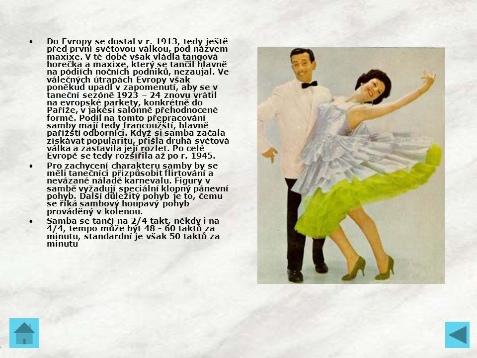 Do Evropy se dostal v r. 1913, tedy ještě před první světovou válkou, pod názvem maxixe. V té době však vládla tangová horečka a maxixe, který se tančil hlavně na pódiích nočních podniků, nezaujal. Ve válečných útrapách Evropy však poněkud upadl v zapomenutí, aby se v taneční sezóně 1923 – 24 znovu vrátil na evropské parkety, konkrétně do Paříže, v jakési salónně přehodnocené formě. Podíl na tomto přepracování samby mají tedy francoužští, hlavně pařížští odborníci. Když si samba začala získávat popularitu, přišla druhá světová válka a zastavila její rozlet. Po celé Evropě se tedy rozšířila až po r. 1945.